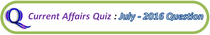 Current Affairs Quiz July 16 2016 Question And Answers